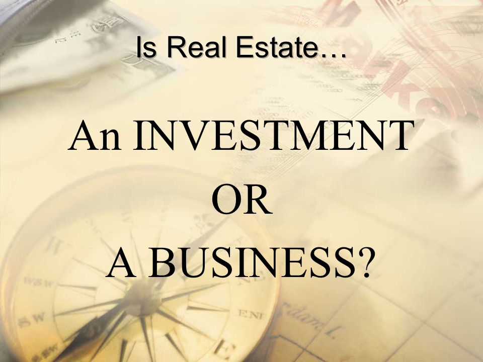 Is Real Estate… An INVESTMENT OR A BUSINESS