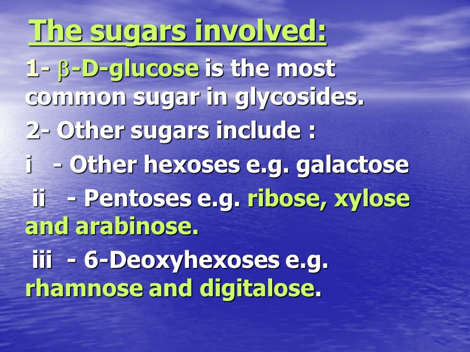 The sugars involved:1- b-D-glucose is the most common sugar in glycosides. 2- Other sugars include :