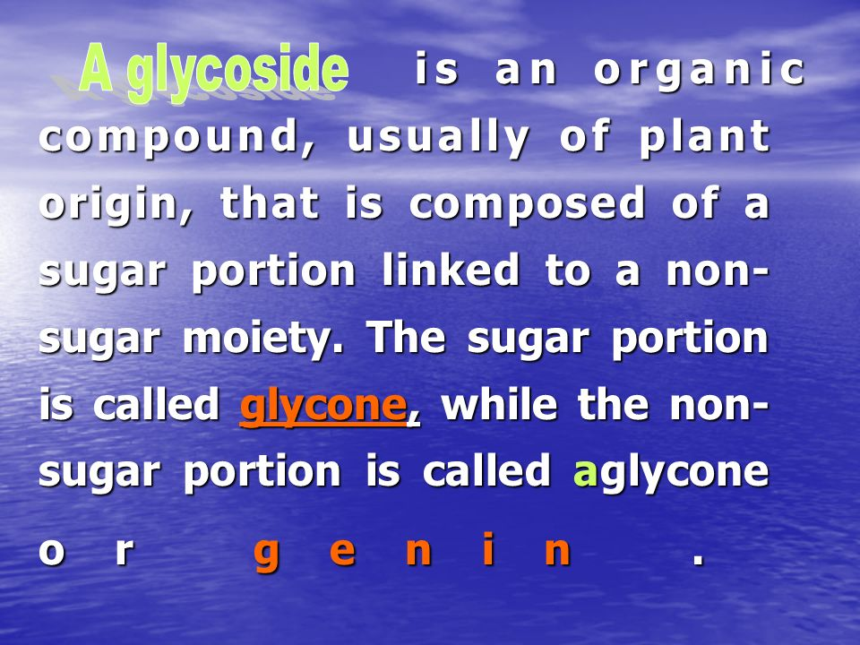 is an organic compound, usually of plant origin, that is composed of a sugar portion linked to a non-sugar moiety. The sugar portion is called glycone, while the non-sugar portion is called aglycone or genin .