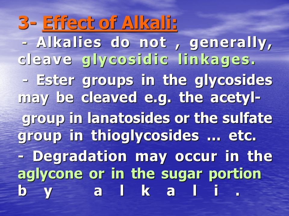 3- Effect of Alkali: - Alkalies do not , generally, cleave glycosidic linkages. - Ester groups in the glycosides may be cleaved e.g. the acetyl-