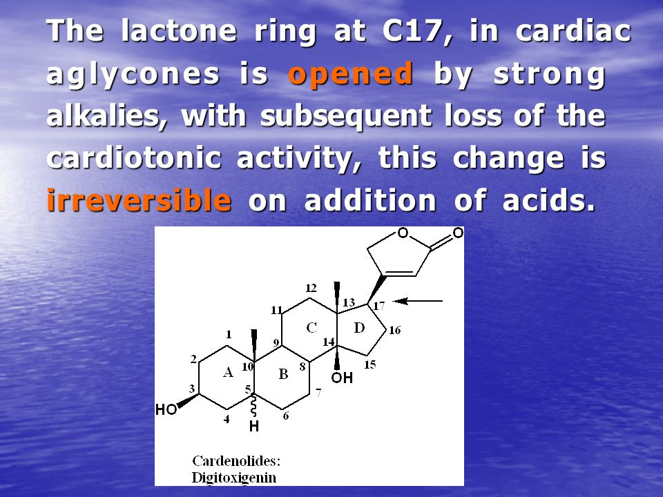 The lactone ring at C17, in cardiac aglycones is opened by strong alkalies, with subsequent loss of the cardiotonic activity, this change is irreversible on addition of acids.