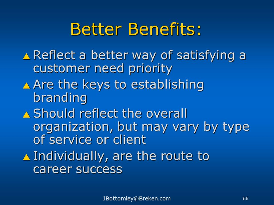 Better Benefits:Reflect a better way of satisfying a customer need priority. Are the keys to establishing branding.