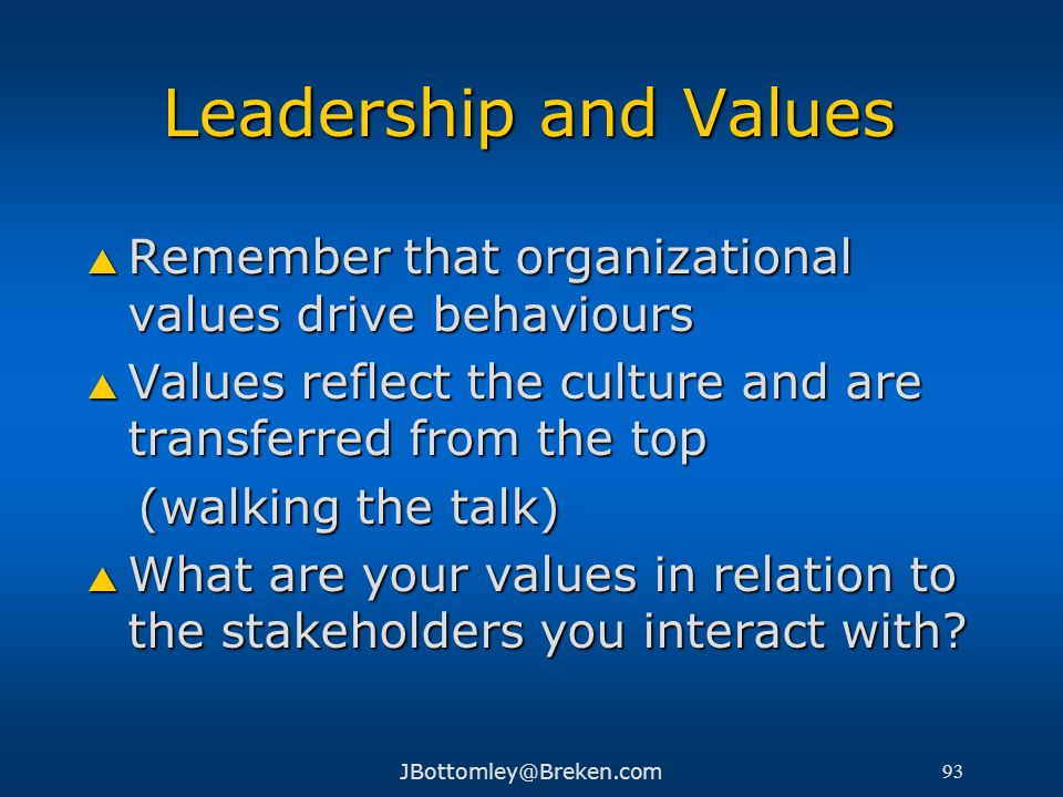 Leadership and Values Remember that organizational values drive behaviours. Values reflect the culture and are transferred from the top.