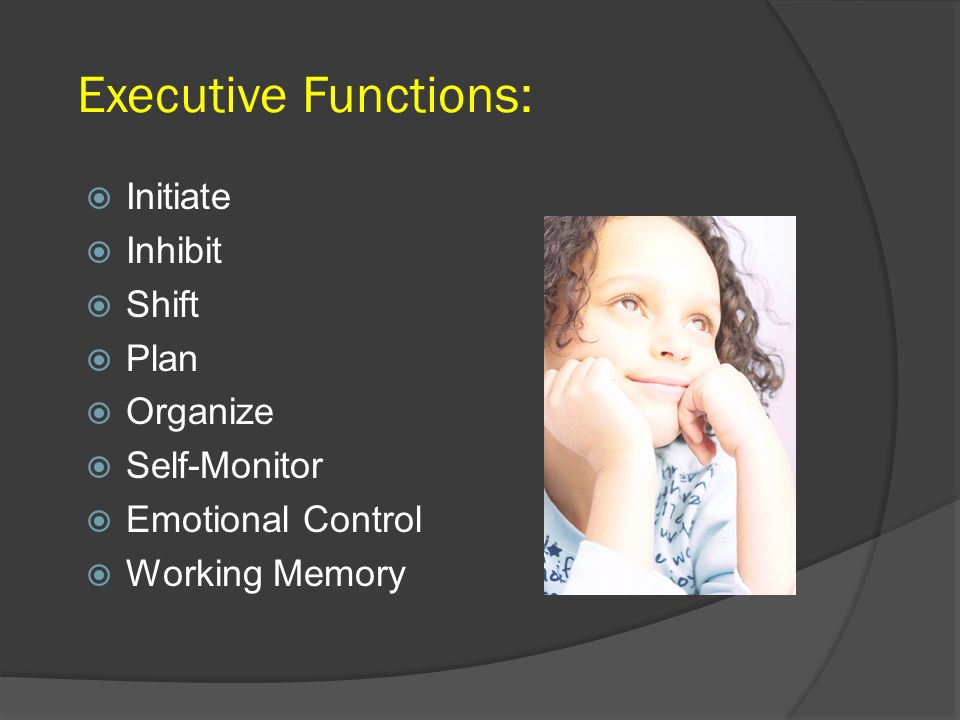 Executive Functions: Initiate Inhibit Shift Plan Organize Self-Monitor