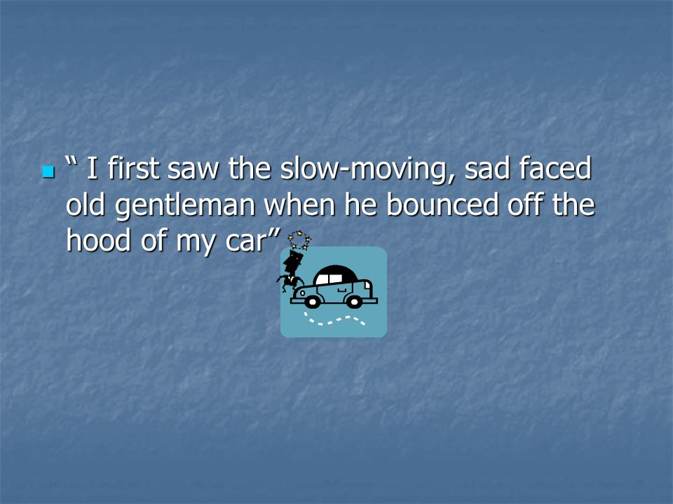 I first saw the slow-moving, sad faced old gentleman when he bounced off the hood of my car