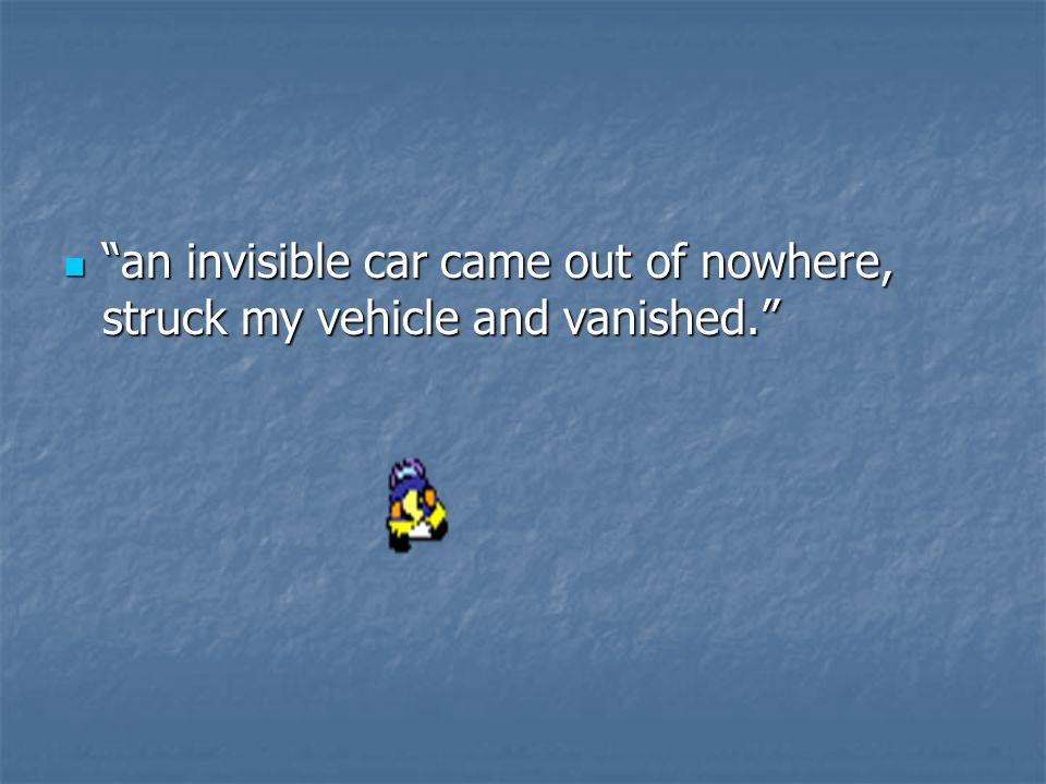 an invisible car came out of nowhere, struck my vehicle and vanished