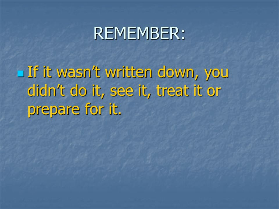 REMEMBER: If it wasn't written down, you didn't do it, see it, treat it or prepare for it.