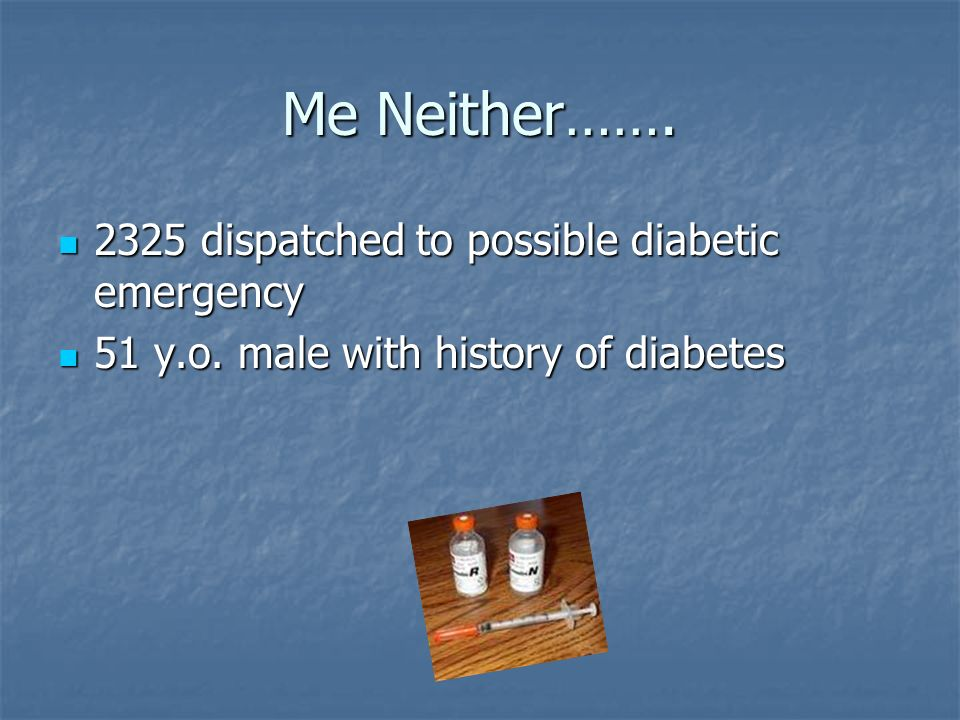 Me Neither……. 2325 dispatched to possible diabetic emergency