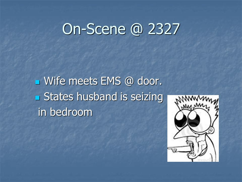 On-Scene @ 2327 Wife meets EMS @ door. States husband is seizing