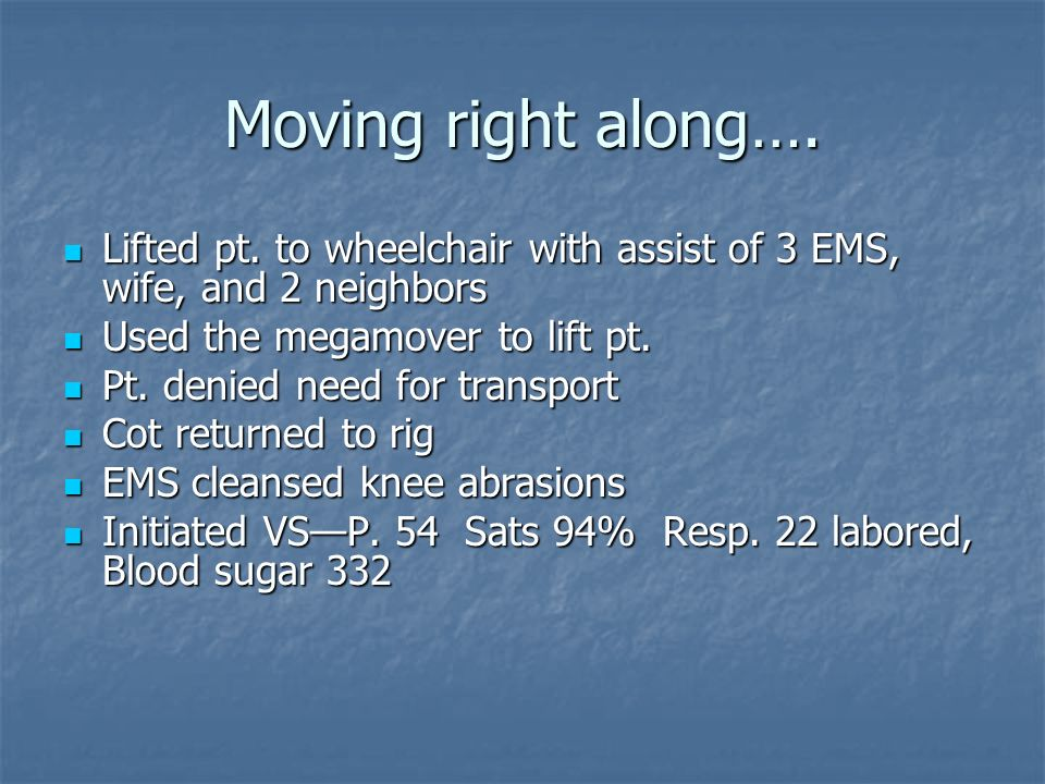 Moving right along…. Lifted pt. to wheelchair with assist of 3 EMS, wife, and 2 neighbors. Used the megamover to lift pt.