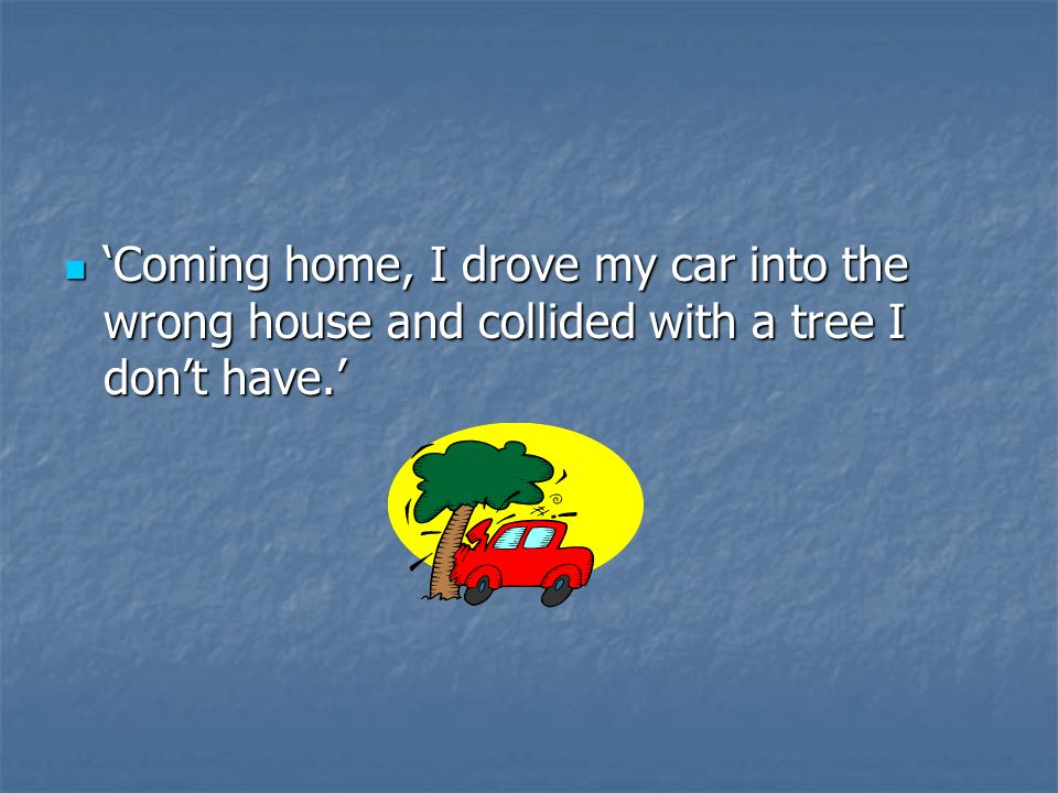 'Coming home, I drove my car into the wrong house and collided with a tree I don't have.'