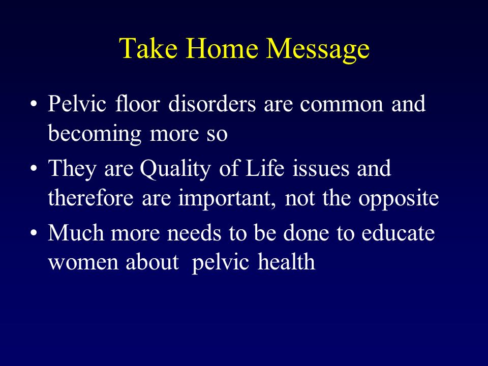 Take Home Message Pelvic floor disorders are common and becoming more so.