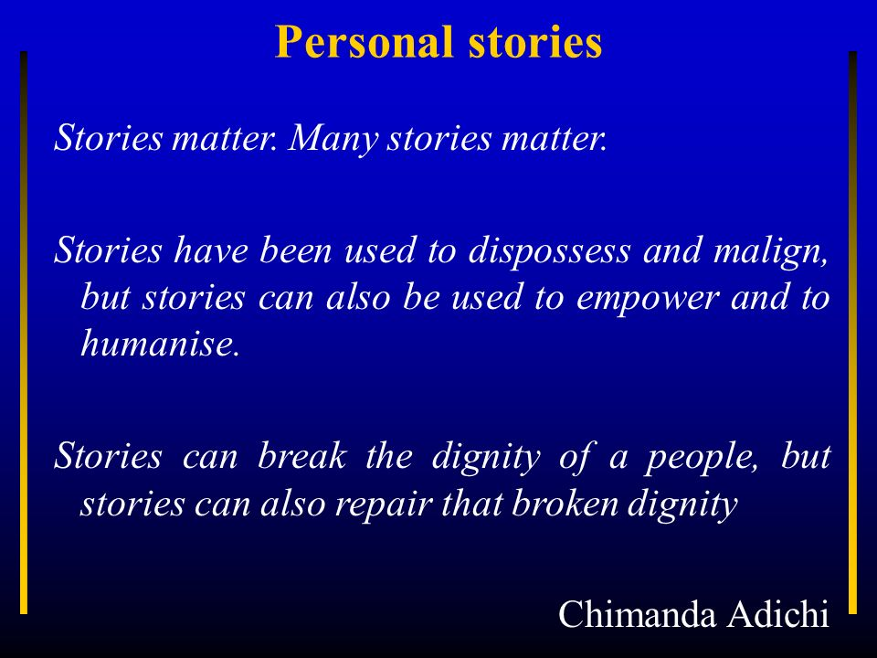 Personal stories Stories matter. Many stories matter.