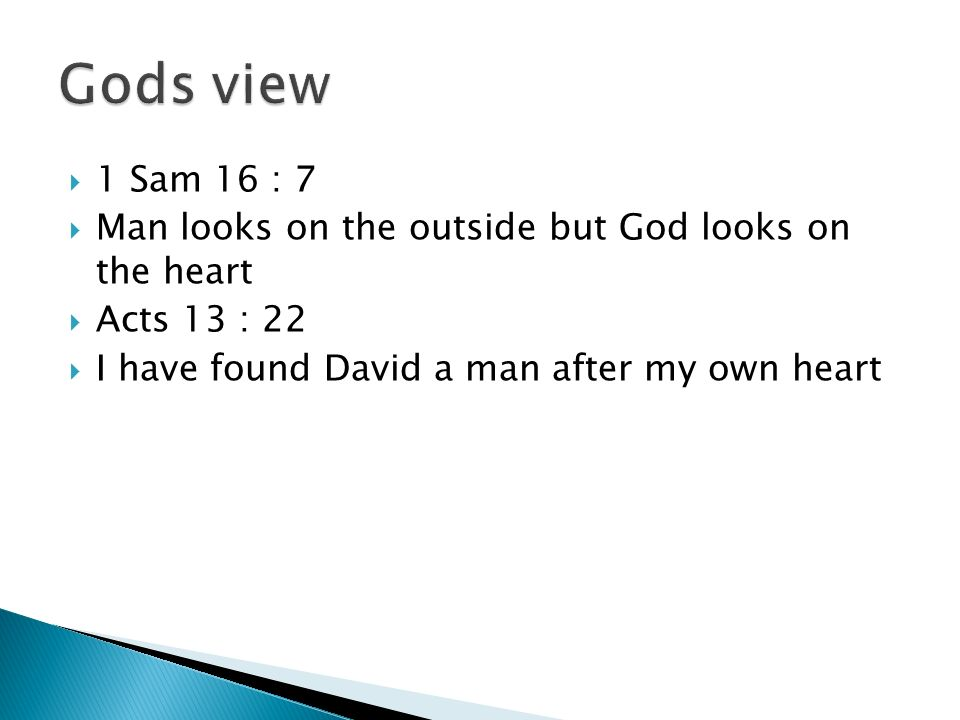 Gods view 1 Sam 16 : 7. Man looks on the outside but God looks on the heart.