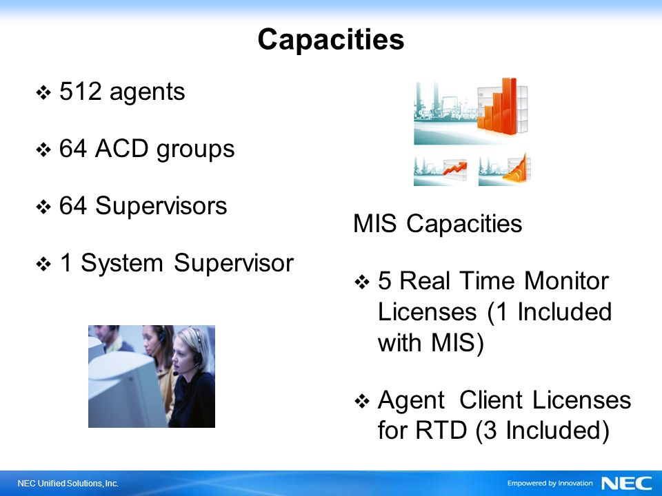 Capacities 512 agents 64 ACD groups 64 Supervisors 1 System Supervisor
