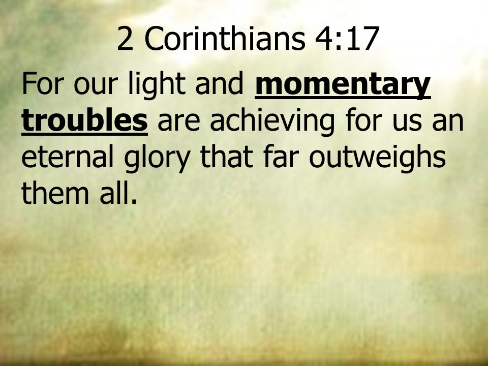 2 Corinthians 4:17 For our light and momentary troubles are achieving for us an eternal glory that far outweighs them all.