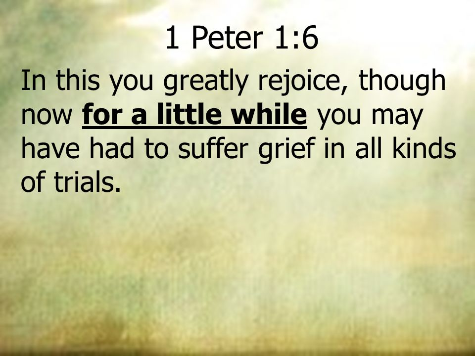 1 Peter 1:6 In this you greatly rejoice, though now for a little while you may have had to suffer grief in all kinds of trials.