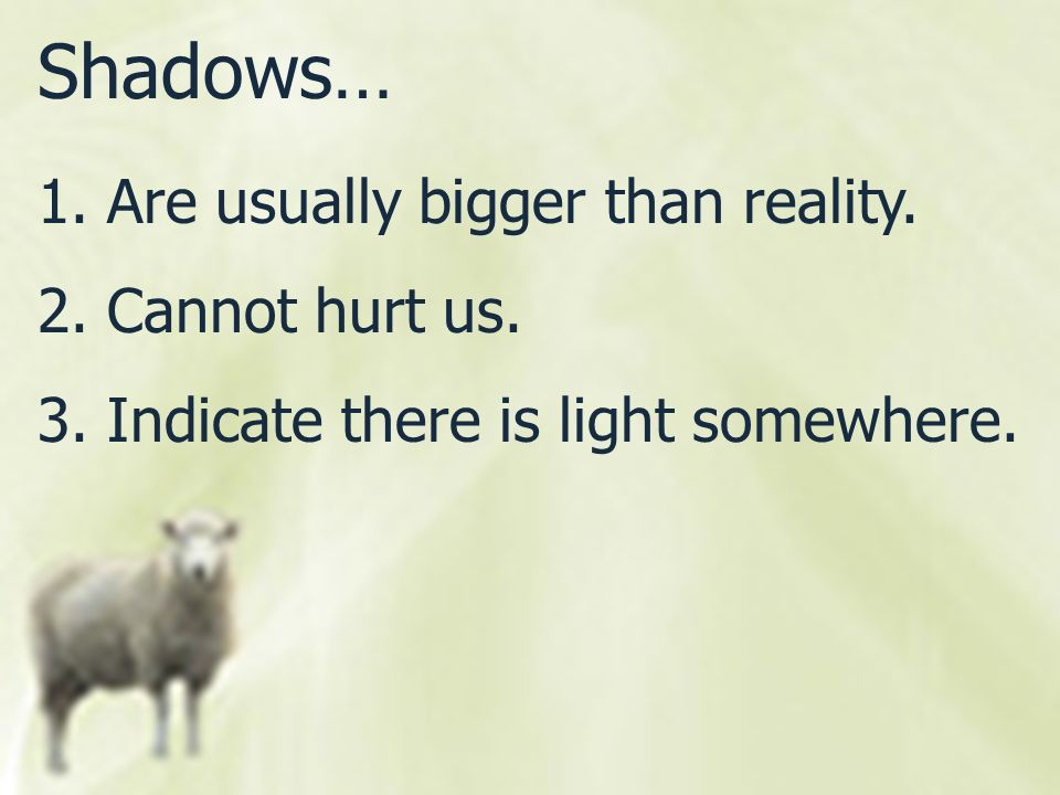 Shadows… Are usually bigger than reality. 2. Cannot hurt us.