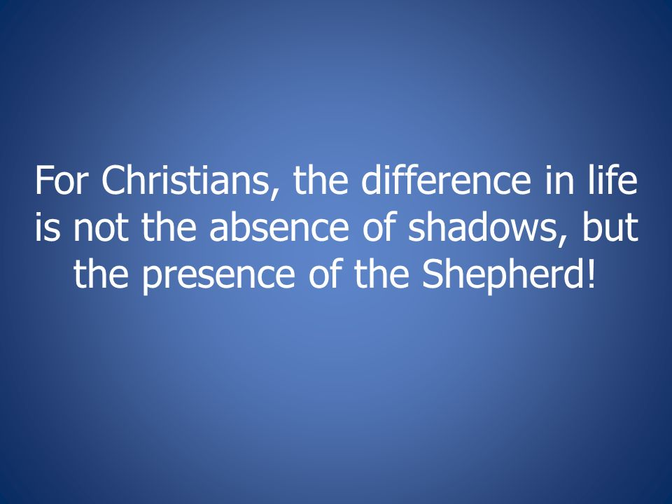 For Christians, the difference in life is not the absence of shadows, but the presence of the Shepherd!