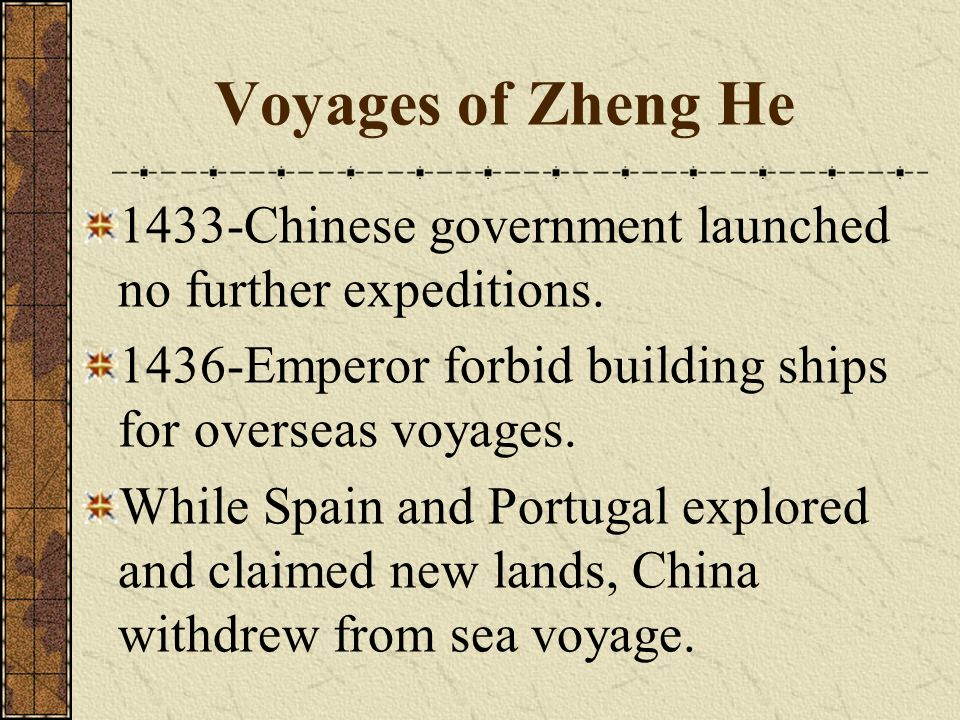 Voyages of Zheng He 1433-Chinese government launched no further expeditions. 1436-Emperor forbid building ships for overseas voyages.