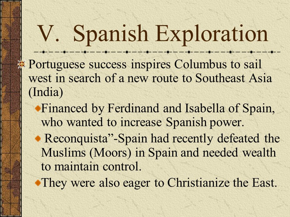 V. Spanish ExplorationPortuguese success inspires Columbus to sail west in search of a new route to Southeast Asia (India)