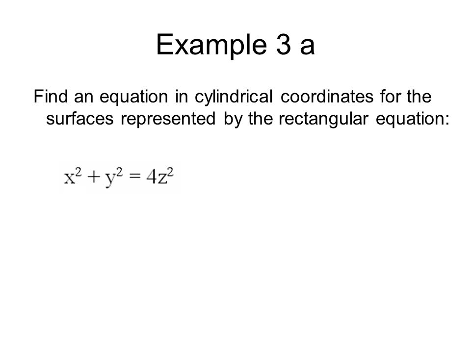 Example 3 a Find an equation in cylindrical coordinates for the surfaces represented by the rectangular equation: