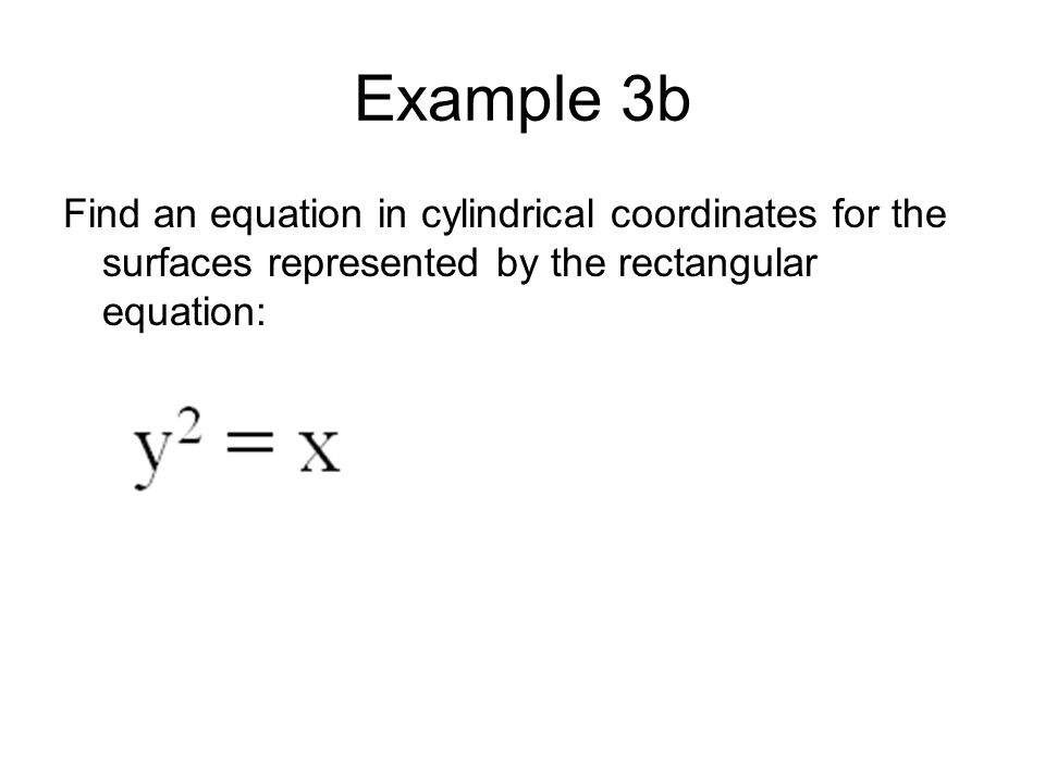 Example 3b Find an equation in cylindrical coordinates for the surfaces represented by the rectangular equation: