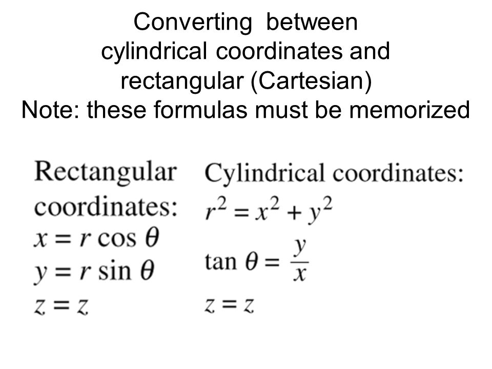 Converting between cylindrical coordinates and rectangular (Cartesian) Note: these formulas must be memorized