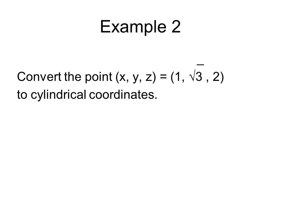 Example 2 _ Convert the point (x, y, z) = (1, √3 , 2)
