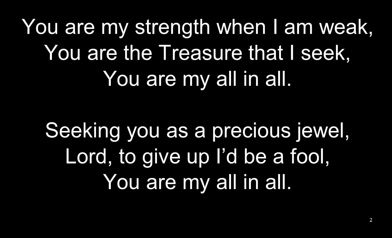You are my strength when I am weak, You are the Treasure that I seek,