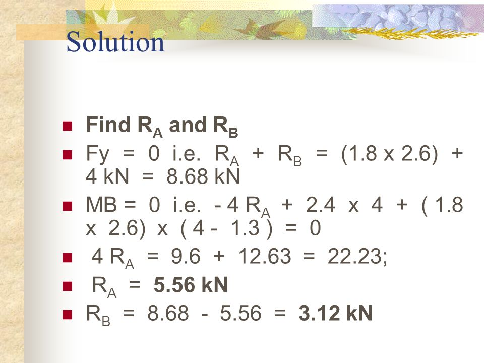 Solution Find RA and RB. Fy = 0 i.e. RA + RB = (1.8 x 2.6) + 4 kN = 8.68 kN.