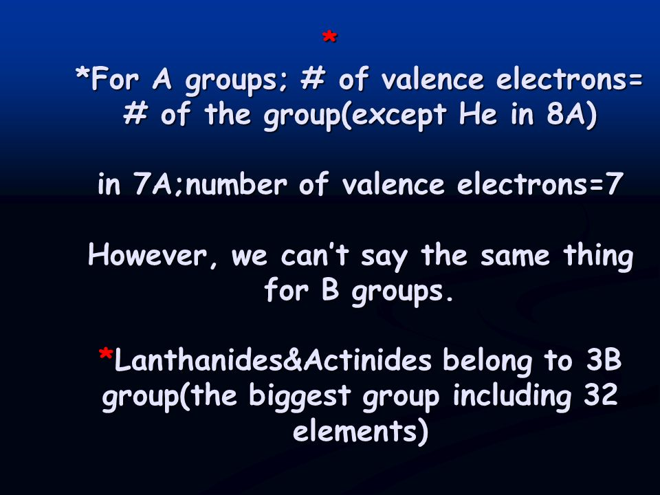 * *For A groups; # of valence electrons= # of the group(except He in 8A) in 7A;number of valence electrons=7 However, we can't say the same thing for B groups.