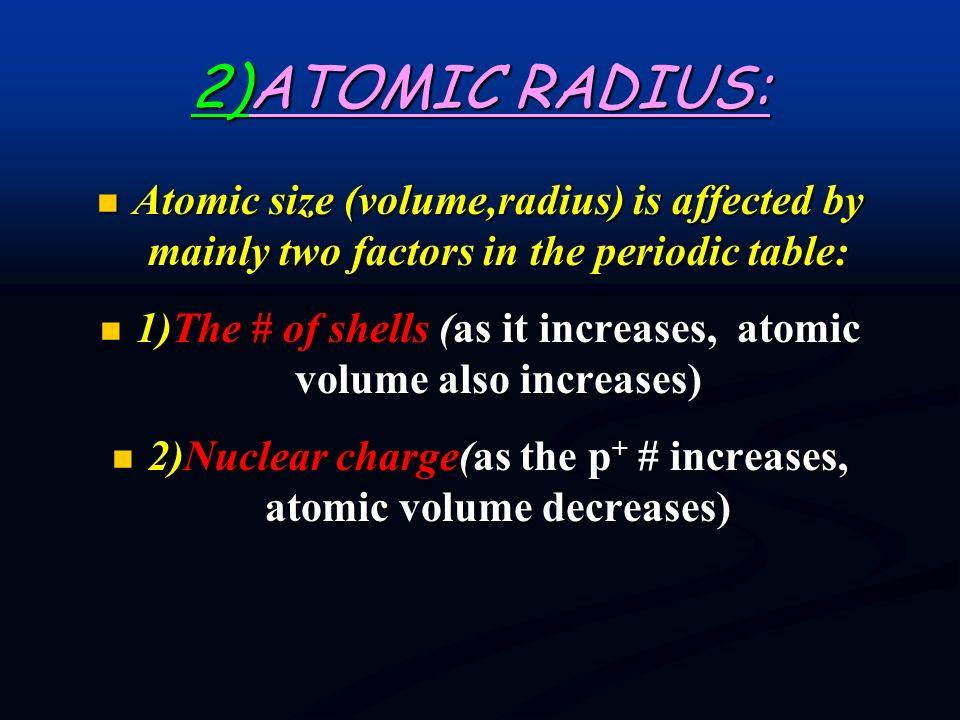 2)ATOMIC RADIUS: Atomic size (volume,radius) is affected by mainly two factors in the periodic table: