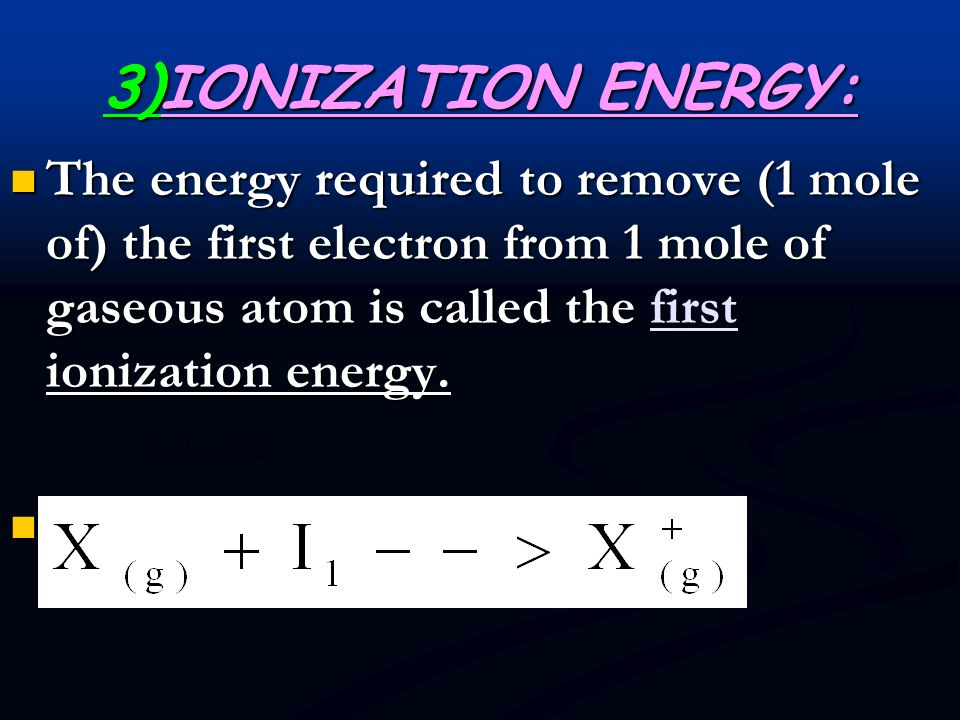 3)IONIZATION ENERGY: The energy required to remove (1 mole of) the first electron from 1 mole of gaseous atom is called the first ionization energy.