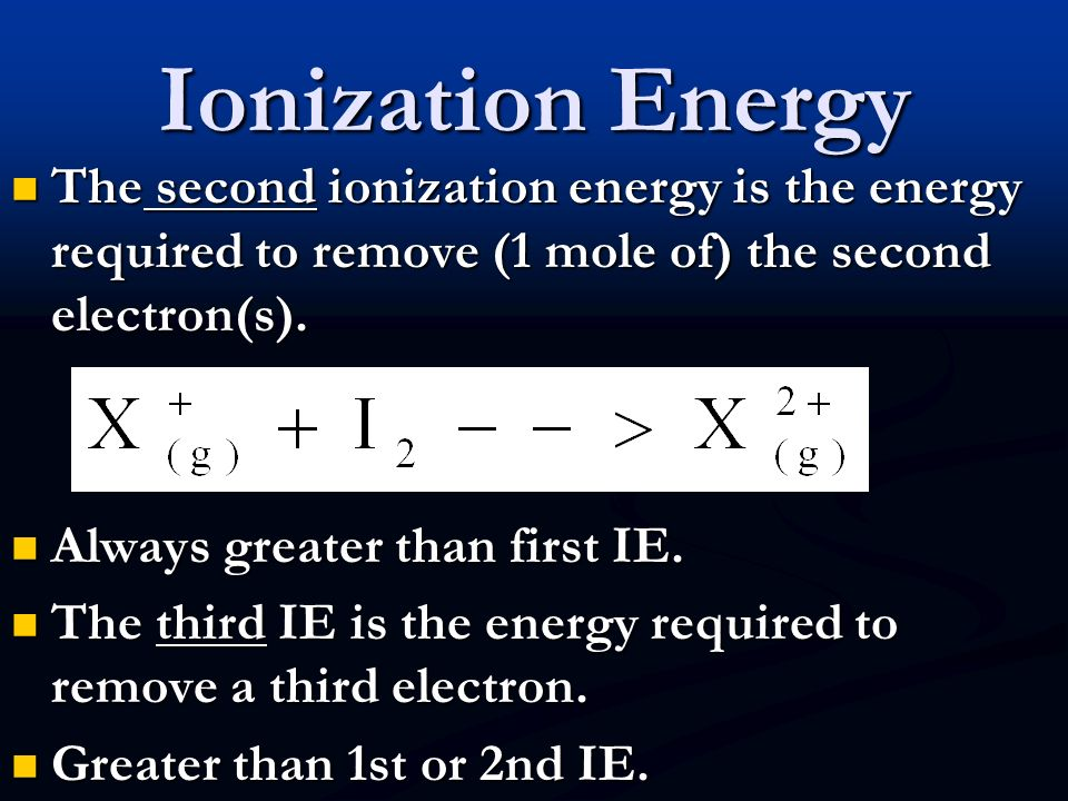 Ionization Energy The second ionization energy is the energy required to remove (1 mole of) the second electron(s).