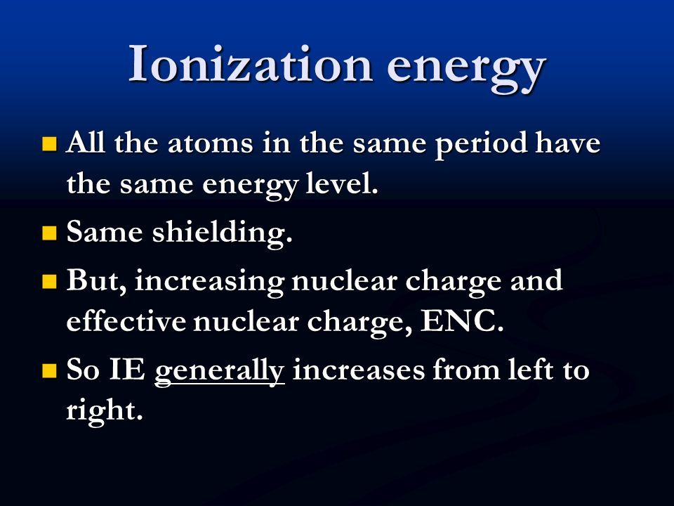 Ionization energy All the atoms in the same period have the same energy level. Same shielding.