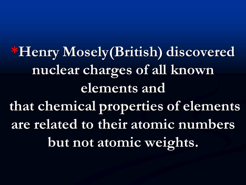*Henry Mosely(British) discovered nuclear charges of all known elements and that chemical properties of elements are related to their atomic numbers but not atomic weights.