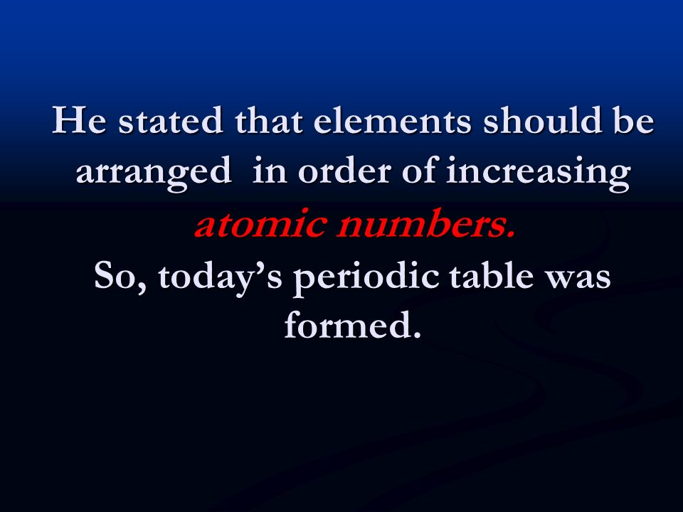He stated that elements should be arranged in order of increasing atomic numbers.