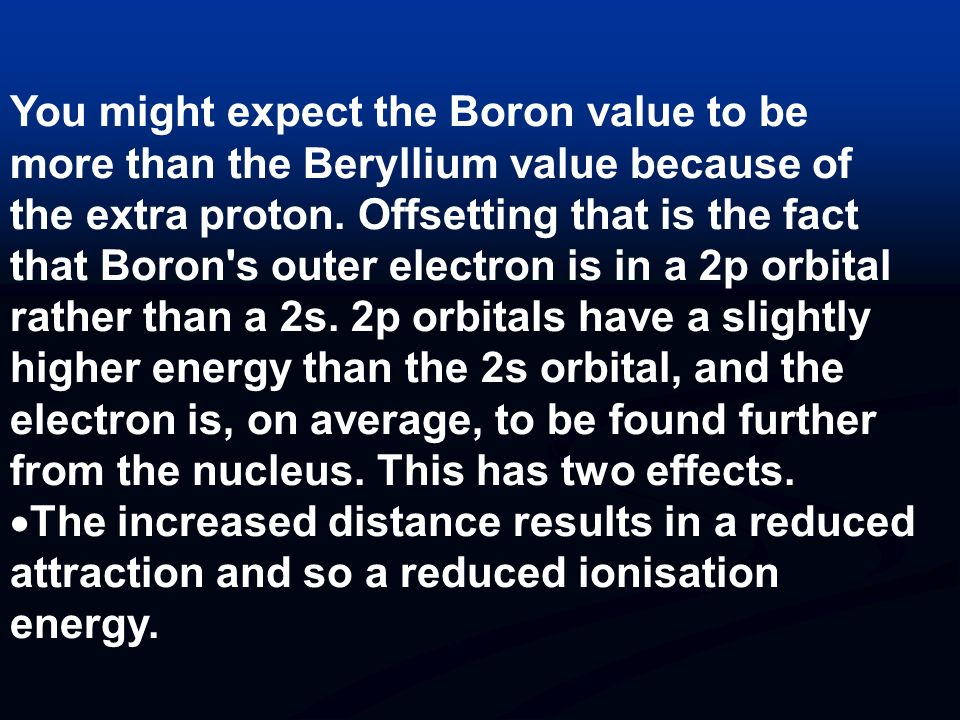You might expect the Boron value to be more than the Beryllium value because of the extra proton. Offsetting that is the fact that Boron s outer electron is in a 2p orbital rather than a 2s. 2p orbitals have a slightly higher energy than the 2s orbital, and the electron is, on average, to be found further from the nucleus. This has two effects.