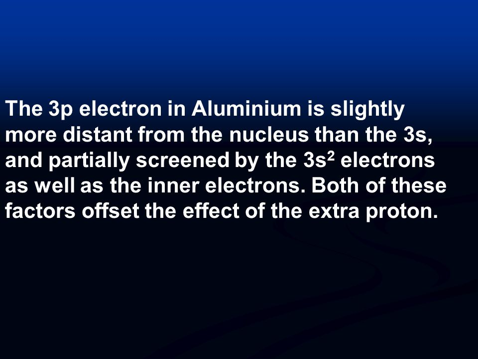 The 3p electron in Aluminium is slightly more distant from the nucleus than the 3s, and partially screened by the 3s2 electrons as well as the inner electrons.