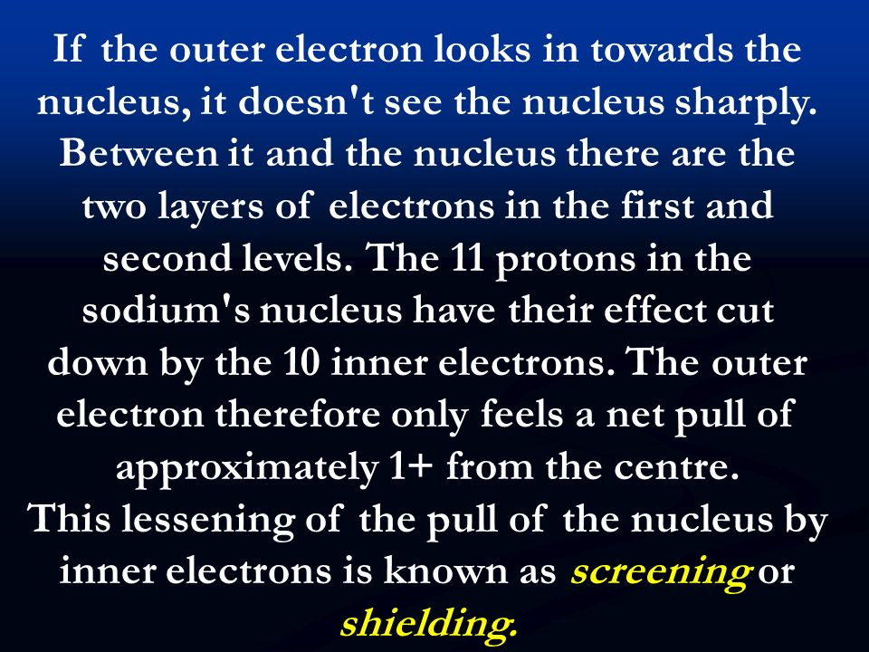 If the outer electron looks in towards the nucleus, it doesn t see the nucleus sharply. Between it and the nucleus there are the two layers of electrons in the first and second levels. The 11 protons in the sodium s nucleus have their effect cut down by the 10 inner electrons. The outer electron therefore only feels a net pull of approximately 1+ from the centre.