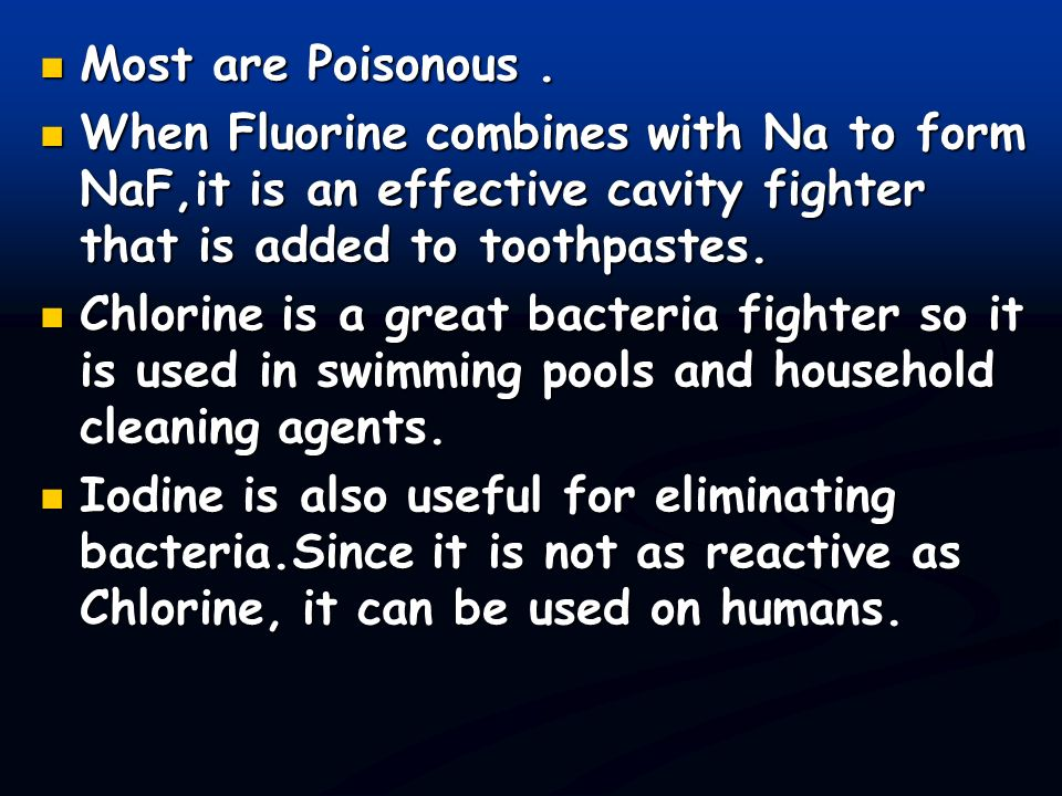 Most are Poisonous . When Fluorine combines with Na to form NaF,it is an effective cavity fighter that is added to toothpastes.