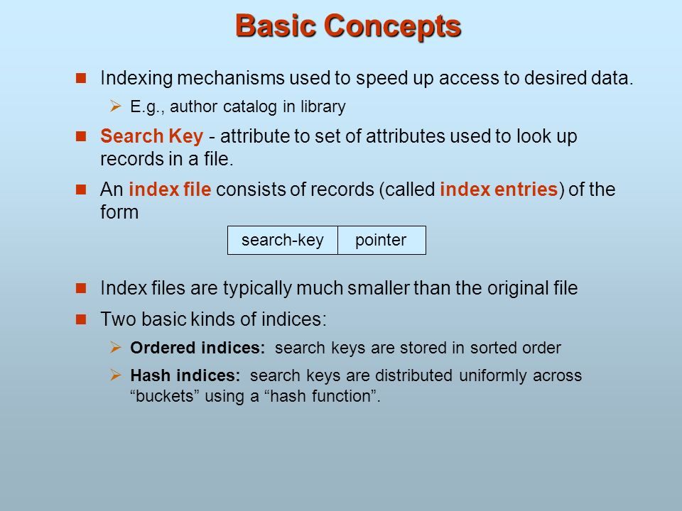 Basic Concepts Indexing mechanisms used to speed up access to desired data. E.g., author catalog in library.