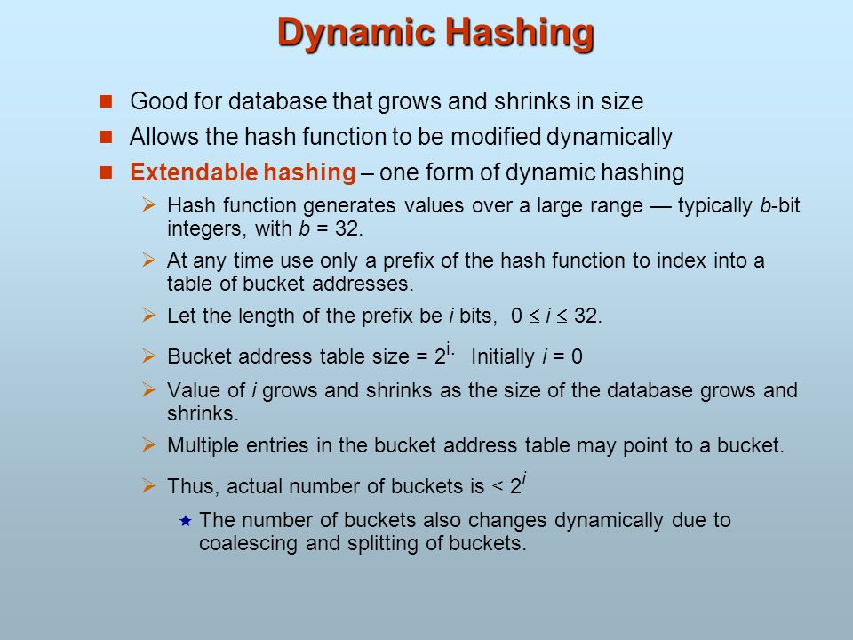 Dynamic Hashing Good for database that grows and shrinks in size