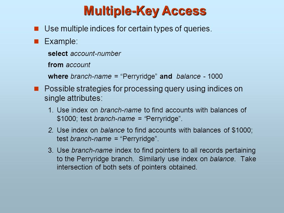 Multiple-Key Access Use multiple indices for certain types of queries.