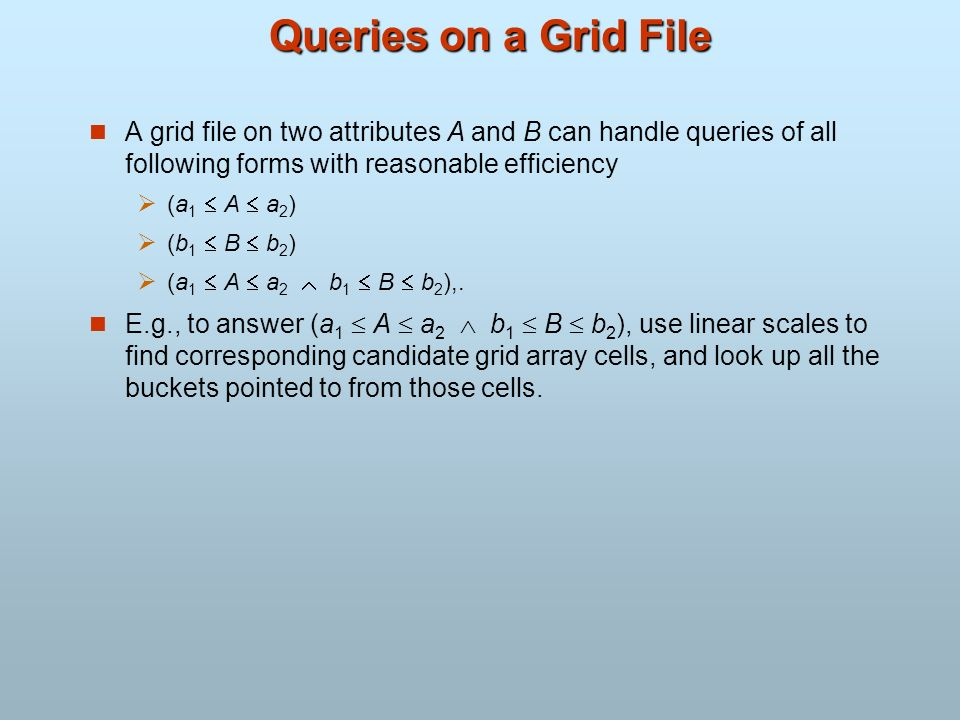 Queries on a Grid File A grid file on two attributes A and B can handle queries of all following forms with reasonable efficiency.