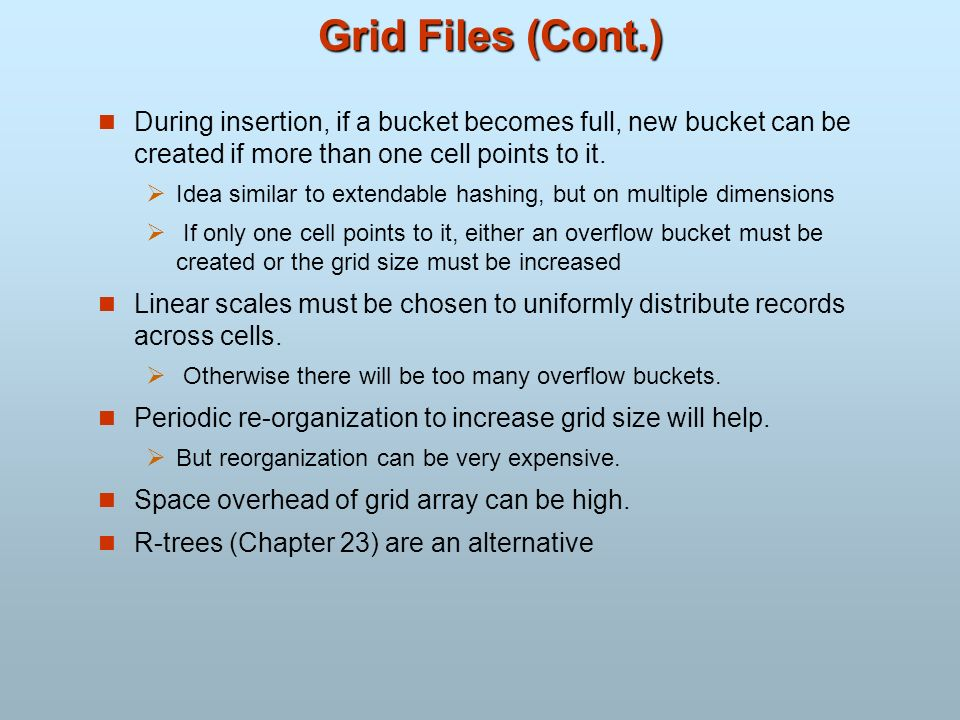 Grid Files (Cont.) During insertion, if a bucket becomes full, new bucket can be created if more than one cell points to it.