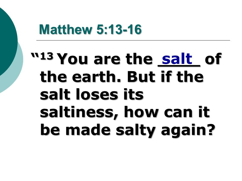 Matthew 5:13-16 13 You are the ____ of the earth. But if the salt loses its saltiness, how can it be made salty again