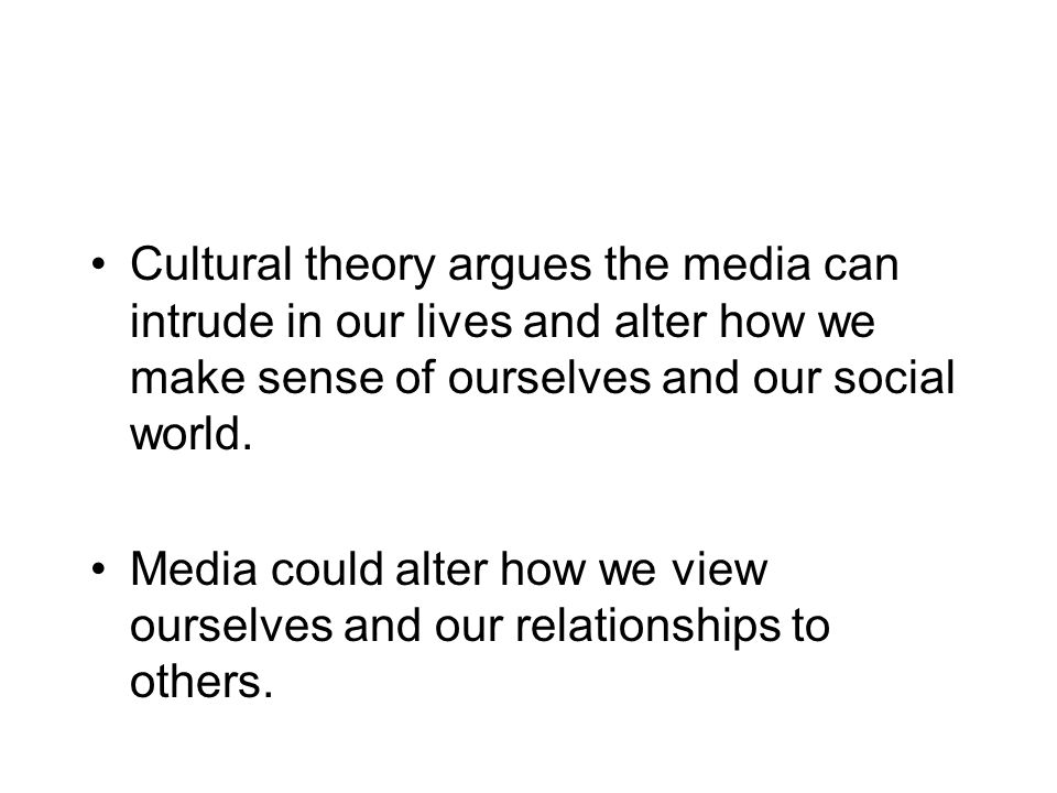 Cultural theory argues the media can intrude in our lives and alter how we make sense of ourselves and our social world.