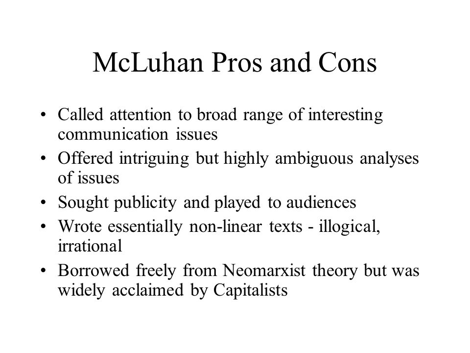 McLuhan Pros and Cons Called attention to broad range of interesting communication issues.